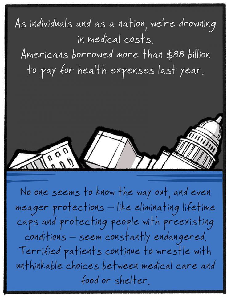 As individuals and as a nation, we're drowning in medical costs. Americans borrowed more than $88 billion to pay for health expenses last year. No one seems to know the way out, and even meager protections – like eliminating lifetime caps and protecting people with preexisting conditions — seems constantly endangered. Terrified patients continue to wrestle with unthinkable choices between medical care and food or shelter.