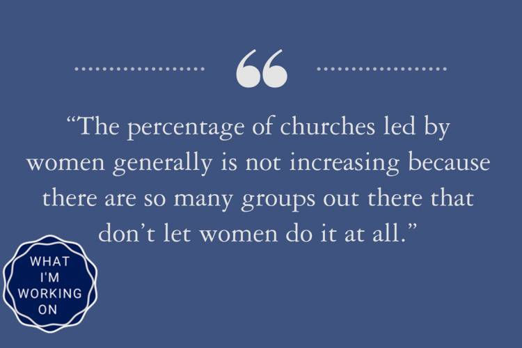 The percentage of churches led by women generally is not increasing because there are so many groups out there that don't let women do it at all.
