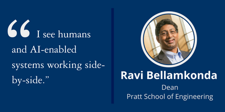 """I see humans and AI-enabled systems working side-by-side."" ~Ravi Bellamkonda, Dean, Pratt School of Engineering"