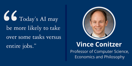 """Today's AI may be more likely to take over some tasks versus entire jobs."" ~Vince Conitzer, Professor of Computer Science, Economics and Philosophy"