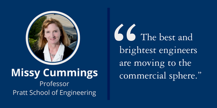"""The best and brightest engineers are moving to the commercial sphere."" ~Missy Cummings, Professor, Pratt School of Engineering"