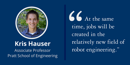 """At the same time, jobs will be created in the relatively new field of robot engineering."" ~Kris Hauser, Associate Professor, Pratt School of Engineering"