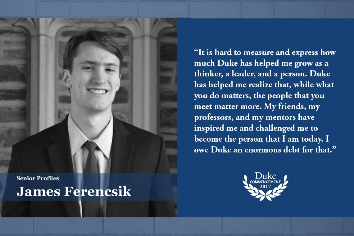 """James Ferencsik: """"It is hard to measure and express how much Duke has helped me grow as a thinker, a leader and a person. Duke has helped me realize that, while what you do matters, the people that you meet matter more."""