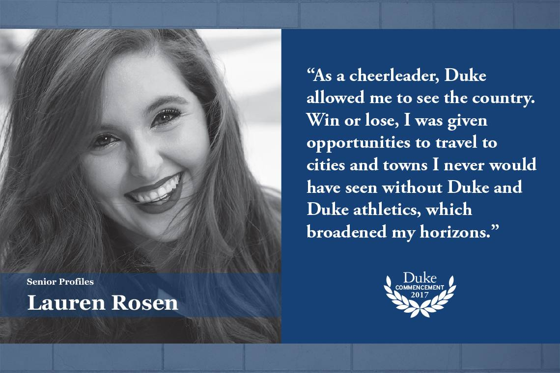 Lauren Rosen: As a cheerleader, Duke allowed me to see the country. Win or lose, I was given opportunities to travel to cities and towns I never would have seen without Duke and Duke athletics, which broadened my horizons