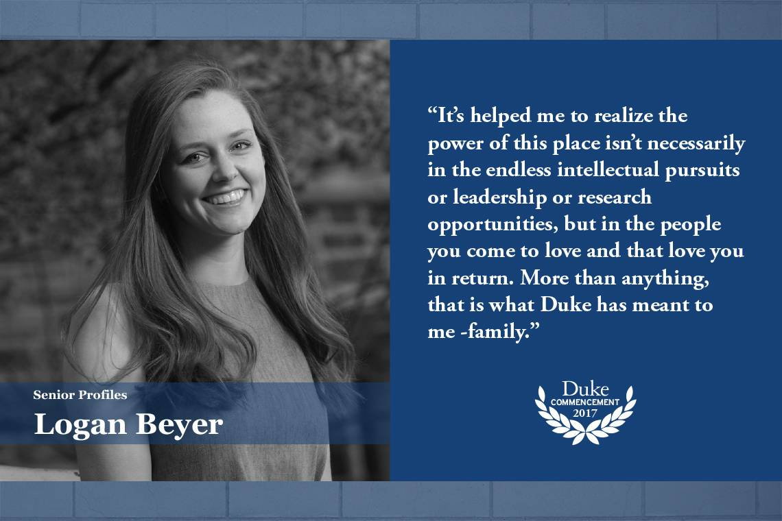 Logan Beyer: It's helped me to realize the power of this place isn't necessarily in the endless intellectual pursuits or leadership or research opportunities, but in the people you come to love and that love you in return. More than anything, that is what