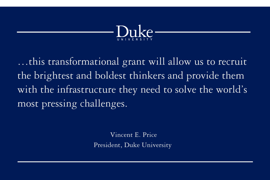 """…this transformational grant will allow us to recruit the brightest and boldest thinkers and provide them with the infrastructure they need to solve the world's most pressing challenges."" -Vincent E. Price, President, Duke University"
