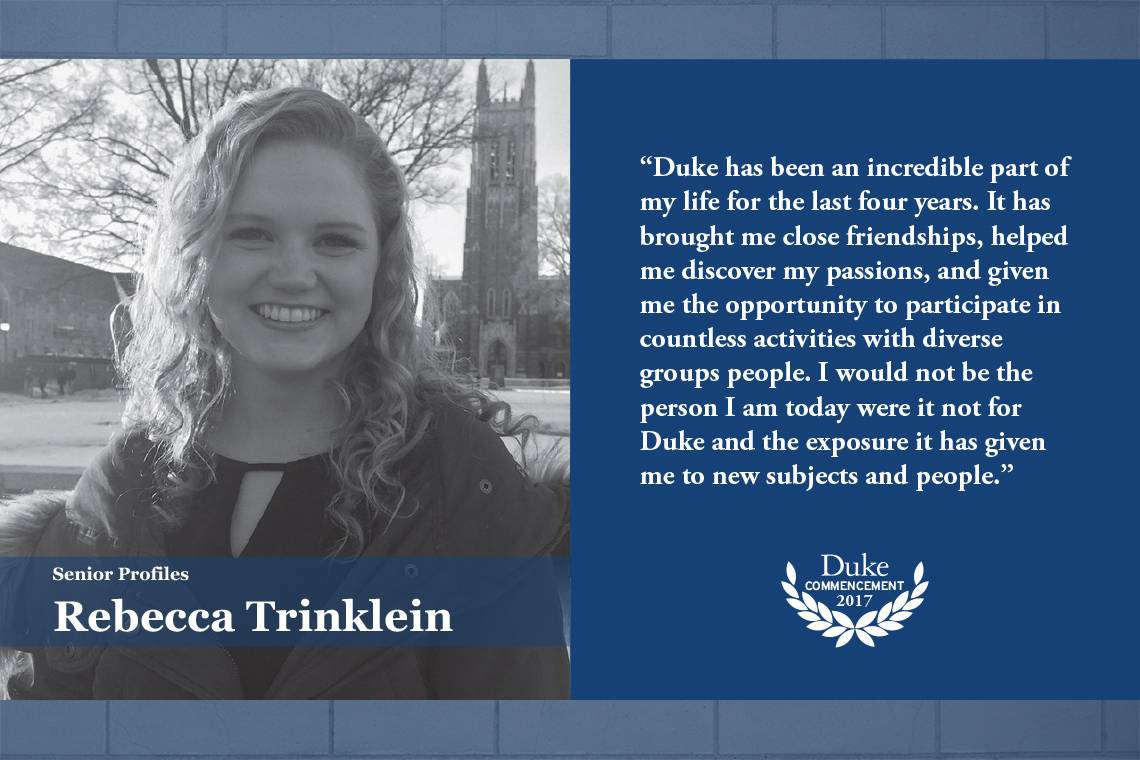 Rebecca Trinkelein: Duke has been an incredible part of my life for the last four years. It has brought me close friendships, helped me discover my passions, and given me the opportunity to participate in countless activities with diverse groups of people
