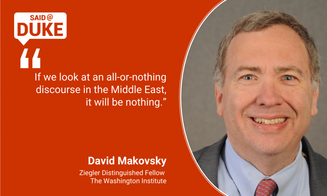 "Said@Duke: -- ""If we look at an all or nothing discourse in the Middle East, it will be nothing."" David Makovsky"