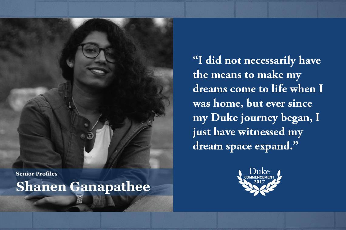 Shanen Ganapathee: I did not necessarily have the means to make my dreams come to life when I was home, but ever since my Duke journey began, I just have witnessed my dream space expand