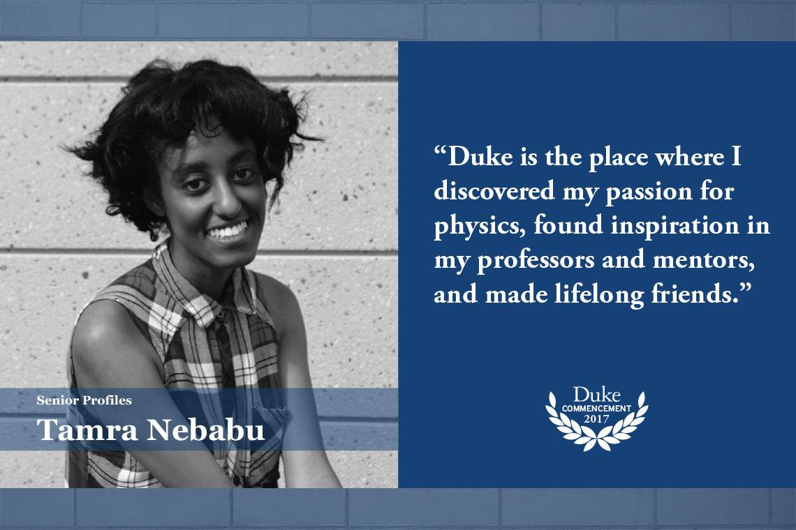 """Tamra Nebabu: """"Duke is the place where I discovered my passion for physics, found inspiration in my professors and mentors, and made lifelong friends."""