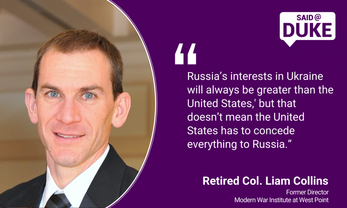"""Russia's interests in Ukraine will always be greater than the United States, but that doesn't mean the United States has to concede everything to Russia.""  -- Retired Col. Liam Collins"
