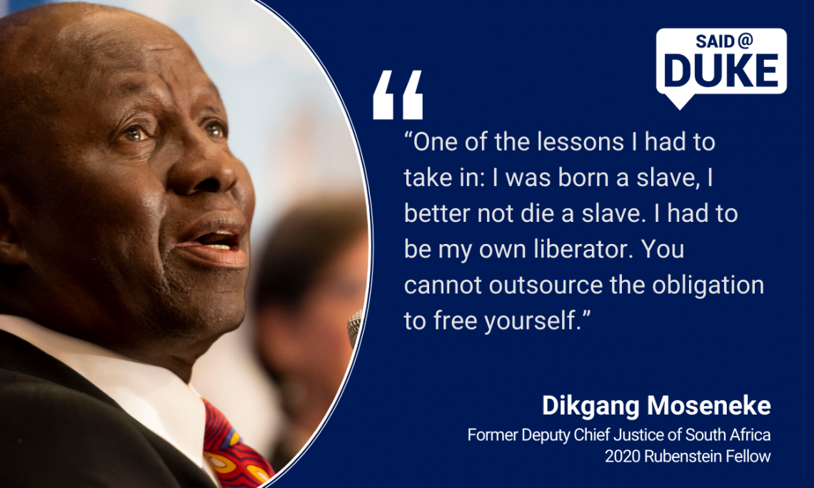"""One of the lessons I had to take in: I was born a slave, I better not die a slave. I had to be my own liberator. You cannot outsource the obligation to free yourself."" — Dikgang Moseneke, former Deputy Chief Justice of South Africa, Rubenstein Fellow"