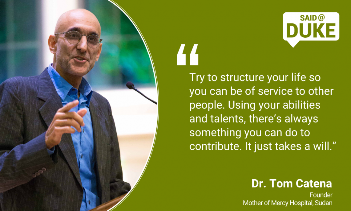 """Try to structure your life so you can be of service to other people. Using your abilities and talents there's always something you can do to contribute. It just takes a will."" -- Dr. Tom Catena"