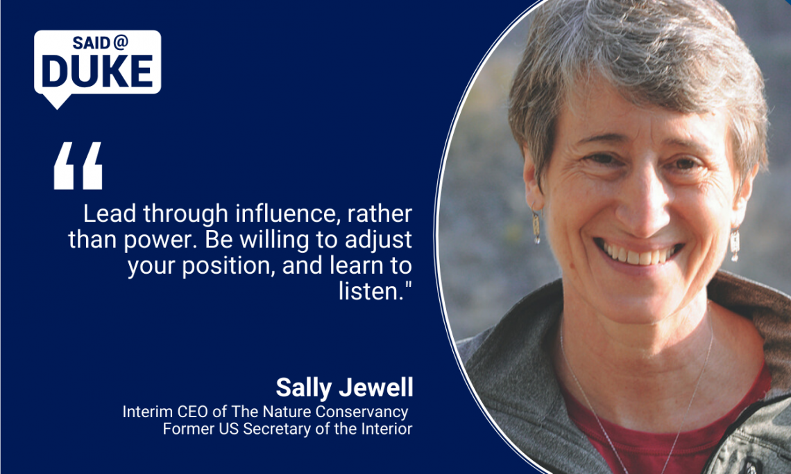 """Lead through influence, rather than power. Be willing to adjust your position, and learn to listen."" — Sally Jewell, Interim CEO of The Nature Conservancy/former US Secretary of the Interior"