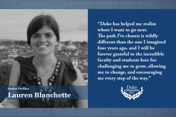 Lauren Blanchette: Duke has helped me realize where I want to go next. The path I've chosen is wildly different than the one I imagined four years ago, and I will be forever grateful to the incredible faculty and students here for challenging me to grow