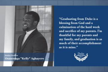 Kelly Aghayere: Graduating from Duke is a blessing from God and a culmination of the hard work and sacrifice of my parents. I'm thankful for my parents and my family, and graduation is as much of their accomplishment as it is mine.