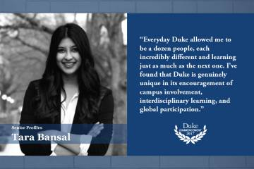 Tara Bansal: Duke has taught me to think not just about how things are but how they can be. This type of boundless ambition will stay with me.