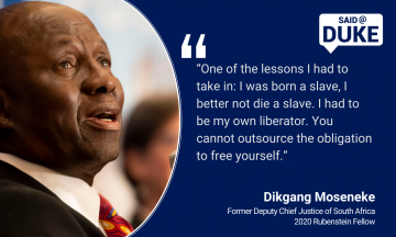 """""""One of the lessons I had to take in: I was born a slave, I better not die a slave. I had to be my own liberator. You cannot outsource the obligation to free yourself."""" — Dikgang Moseneke, former Deputy Chief Justice of South Africa, Rubenstein Fellow"""